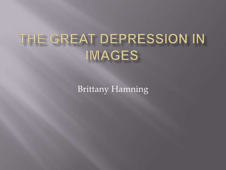 The Great depression in images<br />Brittany Hamning<br />