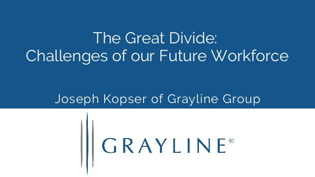 The Great Divide: Challenges of our Future Workforce Joseph Kopser of Grayline Group