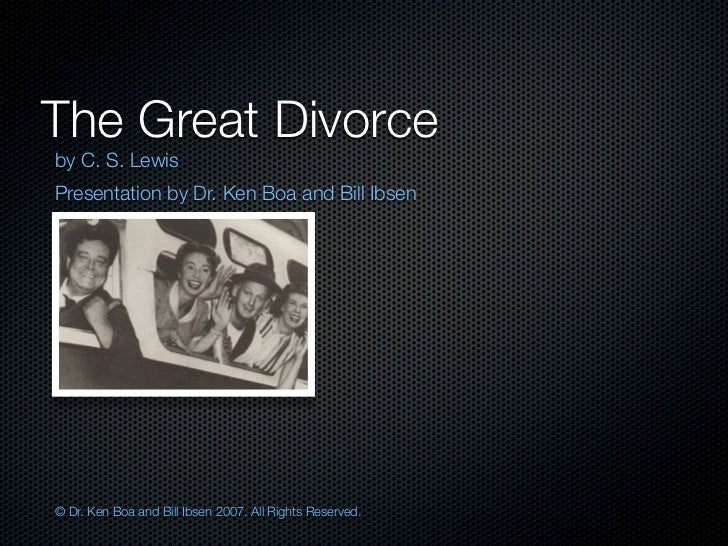 The Great Divorceby C. S. LewisPresentation by Dr. Ken Boa and Bill Ibsen© Dr. Ken Boa and Bill Ibsen 2007. All Rights Res...