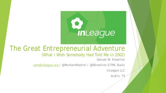 The Great Entrepreneurial Adventure (What I Wish Somebody Had Told Me in 2002) Samuel W. Knowlton sam@inleague.org / @Mord...