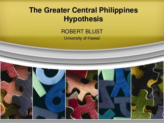 The Greater Central Philippines         Hypothesis         ROBERT BLUST         University of Hawaii