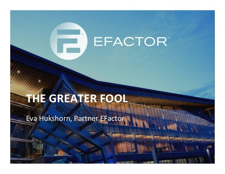 THE	  GREATER	  FOOL	  Eva	  Hukshorn,	  Partner	  EFactor