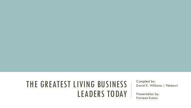 THE GREATEST LIVING BUSINESS LEADERS TODAY Compiled by: David K. Williams | Fishbowl Presentation by: Praveen Kumar