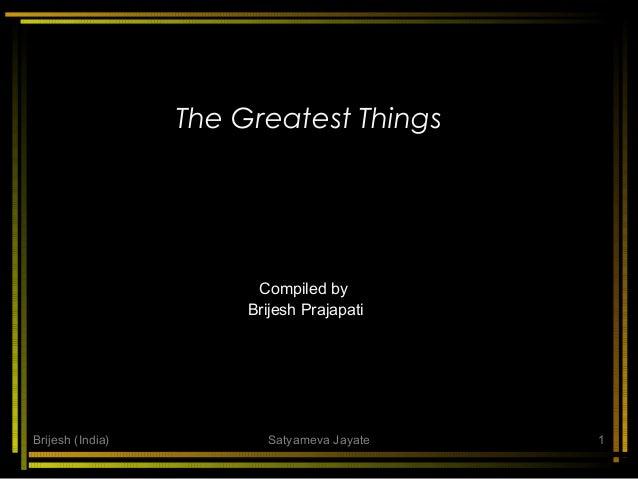 The Greatest Things  Compiled by Brijesh Prajapati  Brijesh (India)  Satyameva Jayate  1