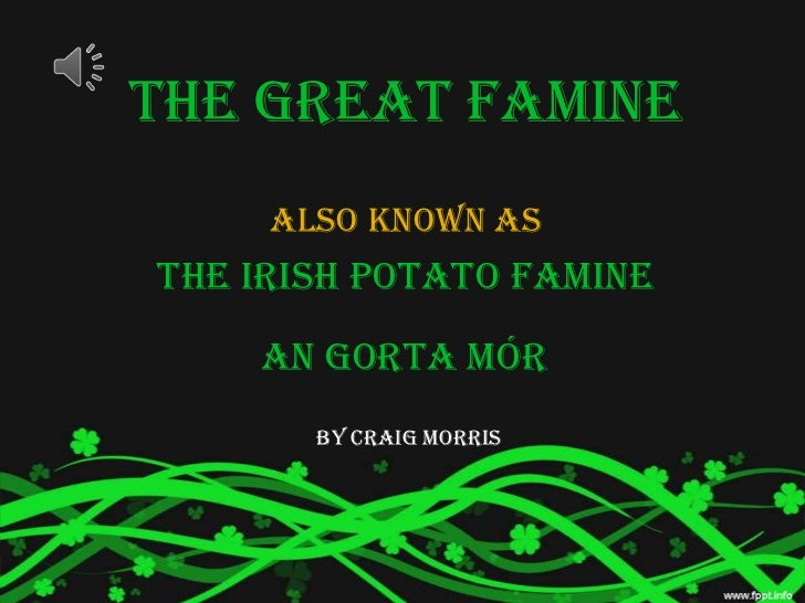 The Great Famine     Also known asThe Irish Potato Famine    An Gorta Mór       by Craig Morris