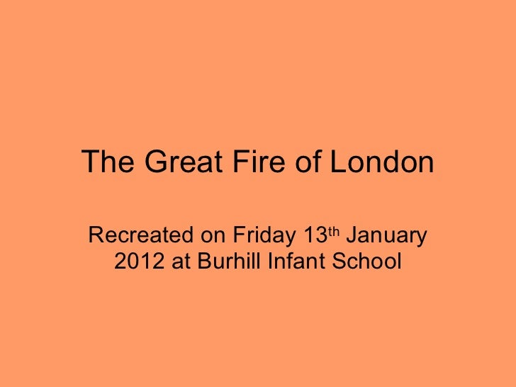 The Great Fire of London Recreated on Friday 13 th  January 2012 at Burhill Infant School