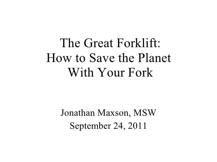 The Great Forklift: How to Save the Planet  With Your Fork Jonathan Maxson, MSW September 24, 2011