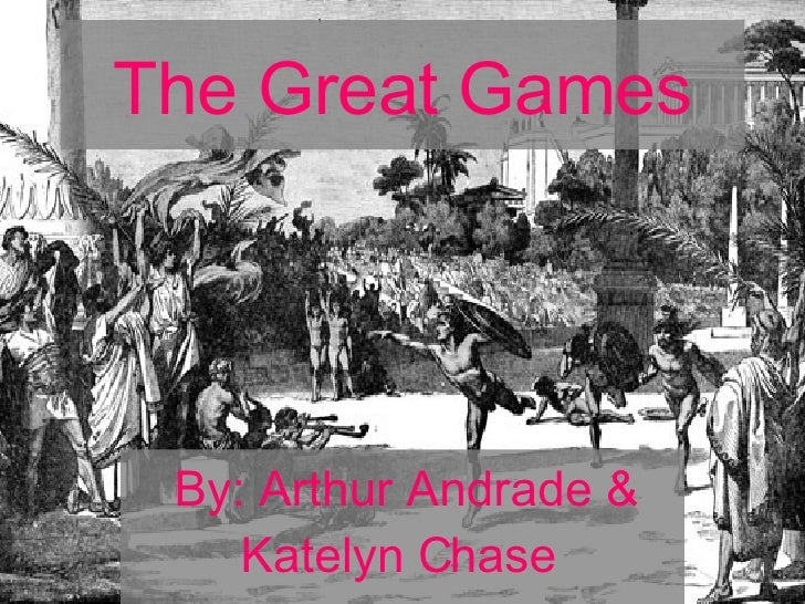 The Great Games By: Arthur Andrade & Katelyn Chase