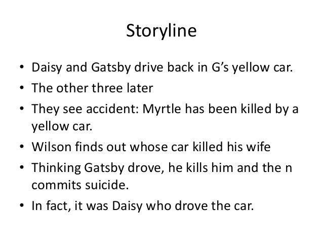 why doesnt nick tell tom that daisy was driving the death car After gatsby's death, nick learns that it was tom who told wilson who was driving the yellow car which killed myrtle and didn't stop or rather who he thought was the driver, the actual culprit was daisy but tom was under the impression that it was gatsby and so was indirectly responsible for the latter's death.