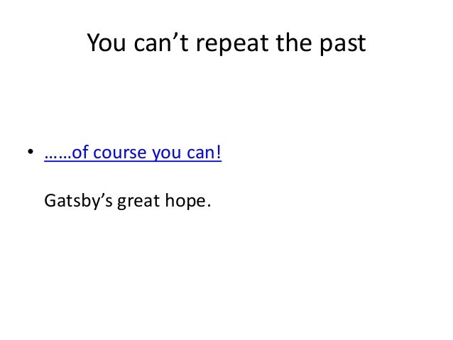 the great gatsby repeating the past Gatsby: the great gatsby and gatsby essay the great gatsby in the great gatsby the story is narrated in the past tense and seen through the eyes of mr nick.