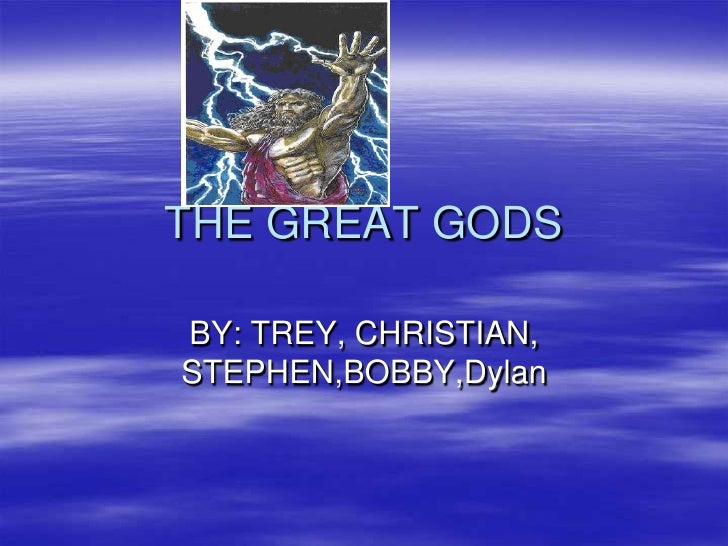 THE GREAT GODS<br />BY: TREY, CHRISTIAN, STEPHEN,BOBBY,Dylan<br />