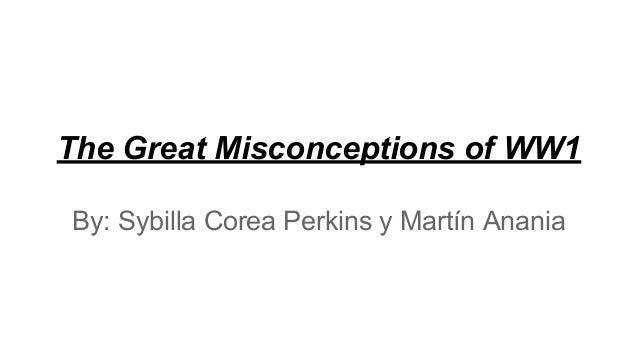 The Great Misconceptions of WW1 By: Sybilla Corea Perkins y Martín Anania