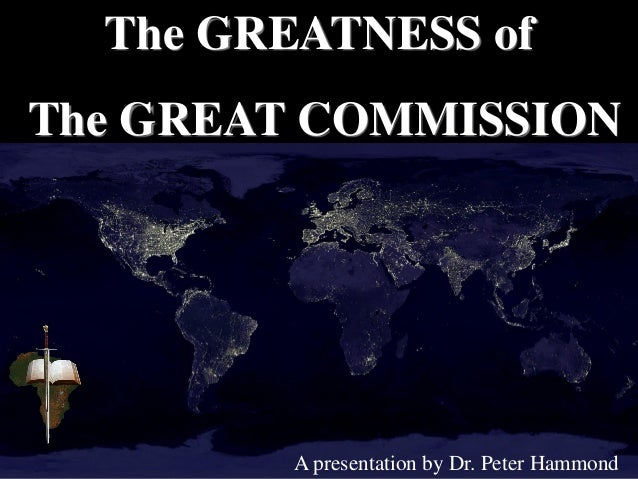 The GREATNESS of The GREAT COMMISSION A presentation by Dr. Peter Hammond