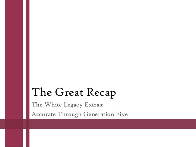 The Great Recap The White Legacy Extras: Accurate Through Generation Five