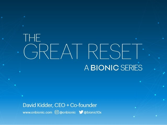 THE GREAT RESET David Kidder, CEO + Co-founder www.onbionic.com @onbionic @bionic10x A SERIES