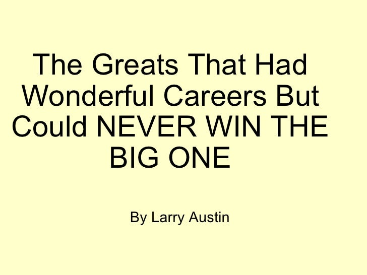 The Greats That Had Wonderful Careers But Could NEVER WIN THE BIG ONE By Larry Austin