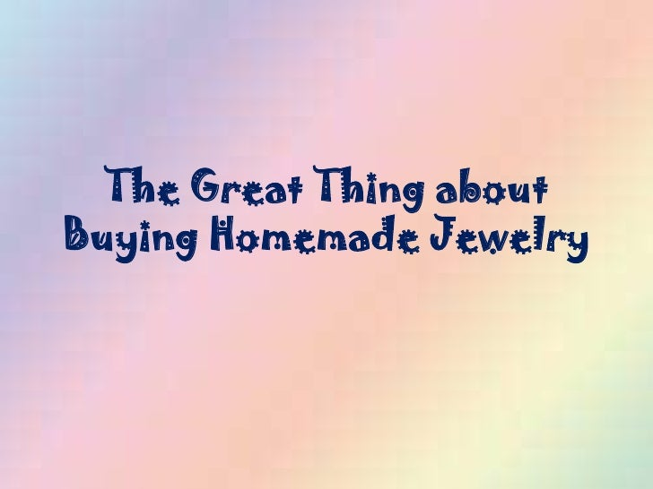 The Great Thing aboutBuying Homemade Jewelry