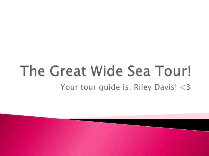The Great Wide Sea Tour! <br />Your tour guide is: Riley Davis! <3<br />