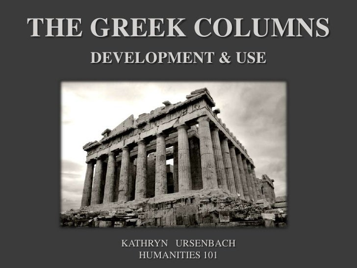 The Greek columnsDevelopment & Use<br />Kathryn   Ursenbach<br />Humanities 101<br />