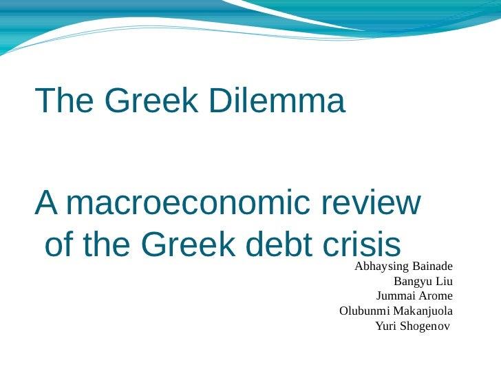 The Greek DilemmaA macroeconomic reviewof the Greek debt crisis                    Abhaysing Bainade                      ...