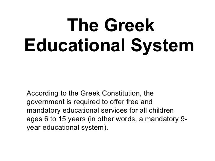 The Greek Educational System   According to the Greek Constitution, the government is required to offer free and mandatory...
