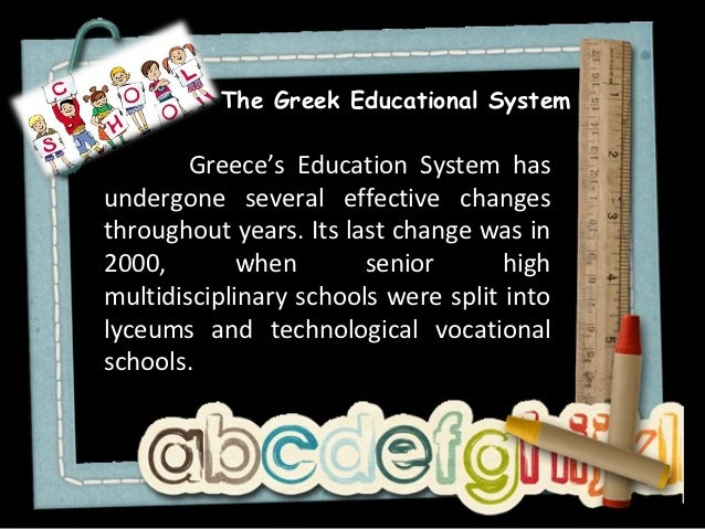 The Greek Educational System        Greece's Education System hasundergone several effective changesthroughout years. Its ...