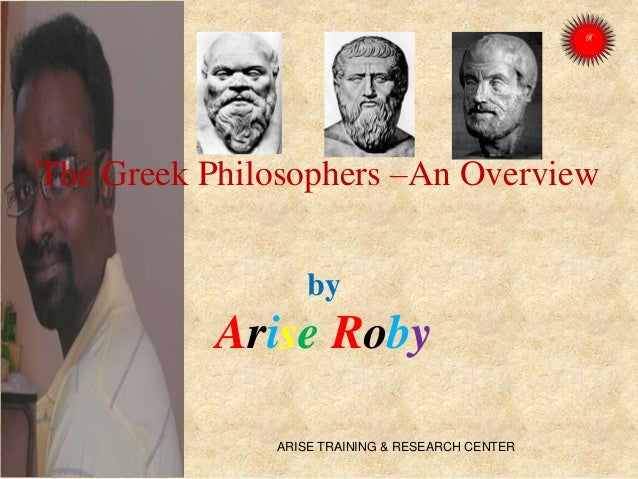 The Greek Philosophers –An Overview by Arise Roby ARISE TRAINING & RESEARCH CENTER