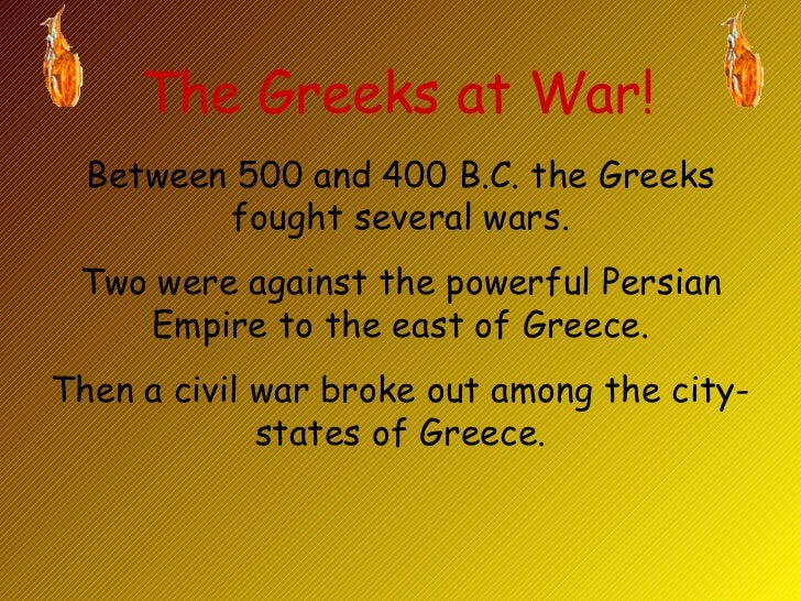 The Greeks at War! Between 500 and 400 B.C. the Greeks fought several wars. Two were against the powerful Persian Empire t...