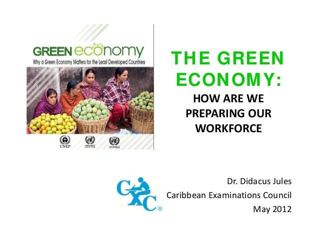 THE GREEN ECONOMY: HOWAREWE PREPARINGOUR WORKFORCE  Dr. DidacusJules CaribbeanExaminationsCouncil May2012