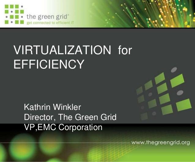 VIRTUALIZATION for EFFICIENCY Kathrin Winkler Director, The Green Grid VP,EMC Corporation