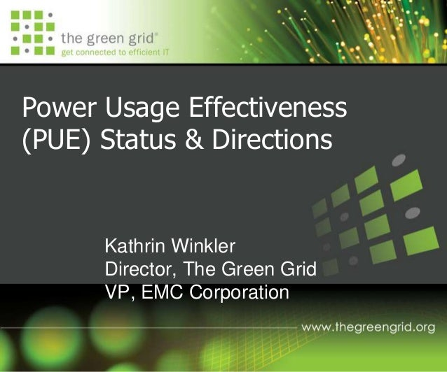 Power Usage Effectiveness (PUE) Status & Directions Kathrin Winkler Director, The Green Grid VP, EMC Corporation