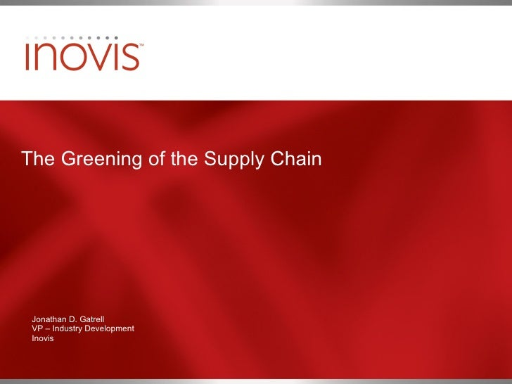 The Greening of the Supply Chain Jonathan D. Gatrell VP – Industry Development Inovis