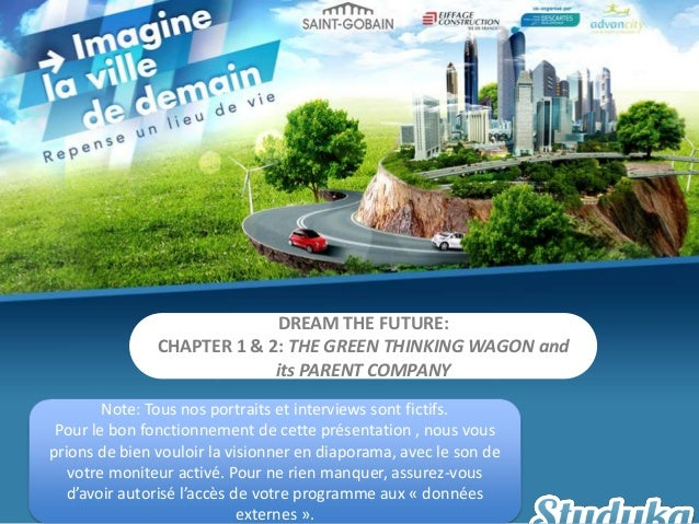 DREAM THE FUTURE:CHAPTER 1 & 2: THE GREEN THINKING WAGON andits PARENT COMPANYNote: Tous nos portraits et interviews sont ...