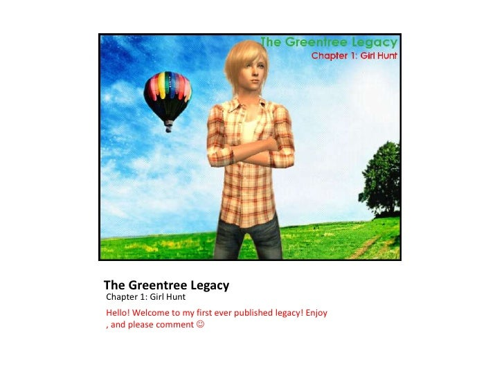 The Greentree LegacyChapter 1: Girl HuntHello! Welcome to my first ever published legacy! Enjoy, and please comment 
