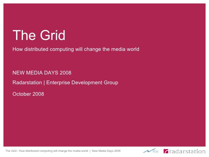 How distributed computing will change the media world NEW MEDIA DAYS 2008 The Grid Radarstation | Enterprise Development G...