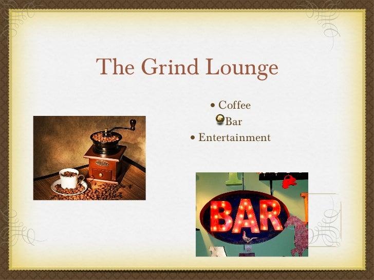 The Grind Lounge <ul><li>Coffee </li></ul><ul><li>Bar </li></ul><ul><li>Entertainment </li></ul>