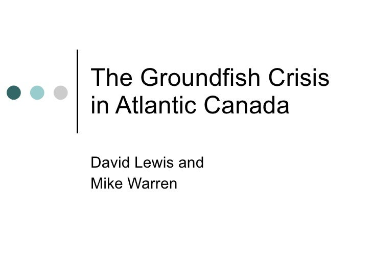 The Groundfish Crisis in Atlantic Canada David Lewis and  Mike Warren
