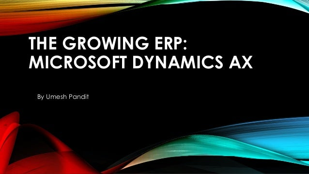 THE GROWING ERP: MICROSOFT DYNAMICS AX By Umesh Pandit
