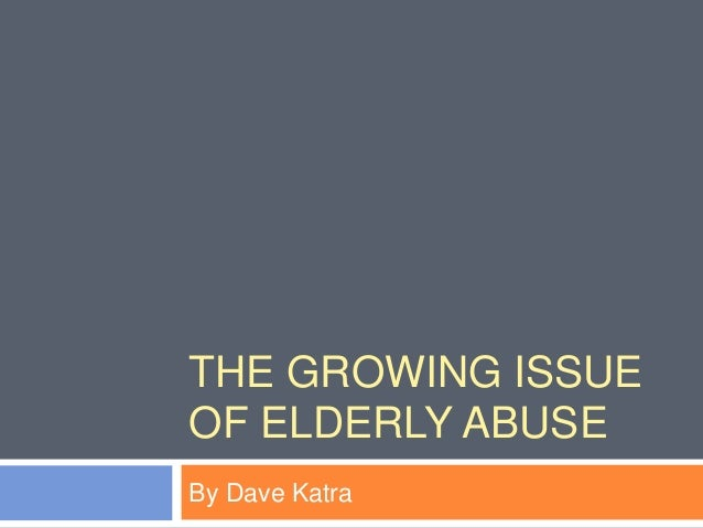 THE GROWING ISSUE OF ELDERLY ABUSE By Dave Katra