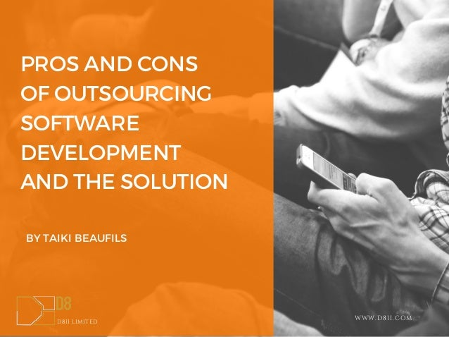 PROS AND CONS OF OUTSOURCING SOFTWARE DEVELOPMENT AND THE SOLUTION BY TAIKI BEAUFILS D8II LIMITED WWW.D8II.COM