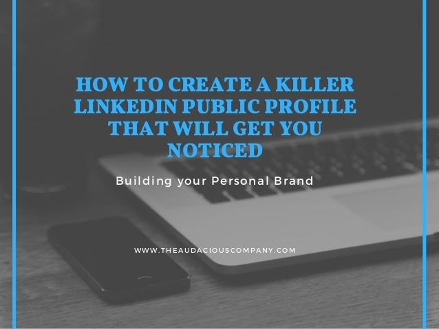 HOW TO CREATE A KILLER LINKEDIN PUBLIC PROFILE THAT WILL GET YOU NOTICED Building your Personal Brand WWW.THEAUDACIOUSCOMP...