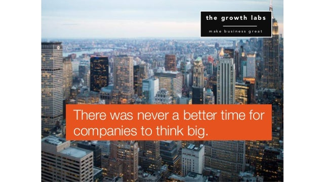 There was never a better time for companies to think big. t h e g r o w t h l a b s m a k e b u s i n e s s g r e a t