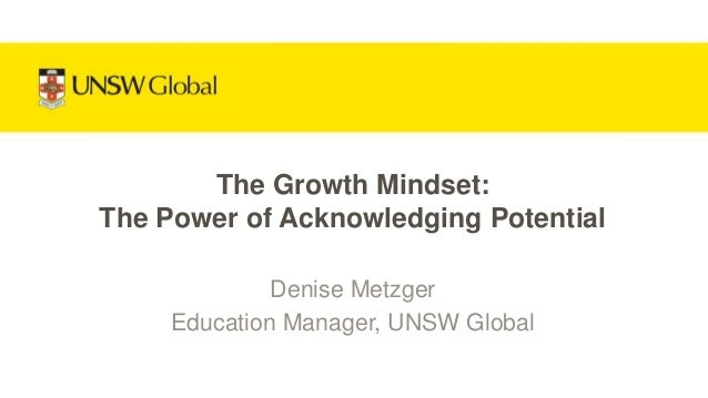Denise Metzger Education Manager, UNSW Global The Growth Mindset: The Power of Acknowledging Potential