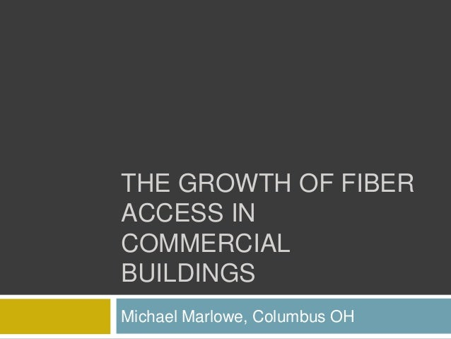 THE GROWTH OF FIBER ACCESS IN COMMERCIAL BUILDINGS Michael Marlowe, Columbus OH