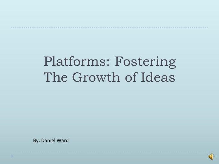 Platforms: FosteringThe Growth of Ideas <br />By: Daniel Ward<br />