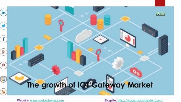 The growth of IOT Gateway Market Website: www.mobodexter.com Blogsite: http://blogs.mobodexter.com/