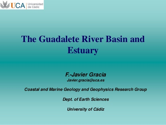 The Guadalete River Basin and Estuary F.-Javier Gracia Javier.gracia@uca.es Coastal and Marine Geology and Geophysics Rese...
