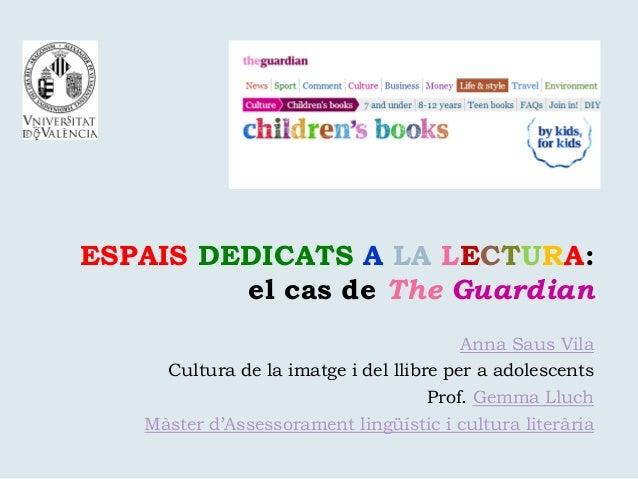 ESPAIS DEDICATS A LA LECTURA: el cas de The Guardian Anna Saus Vila Cultura de la imatge i del llibre per a adolescents Pr...