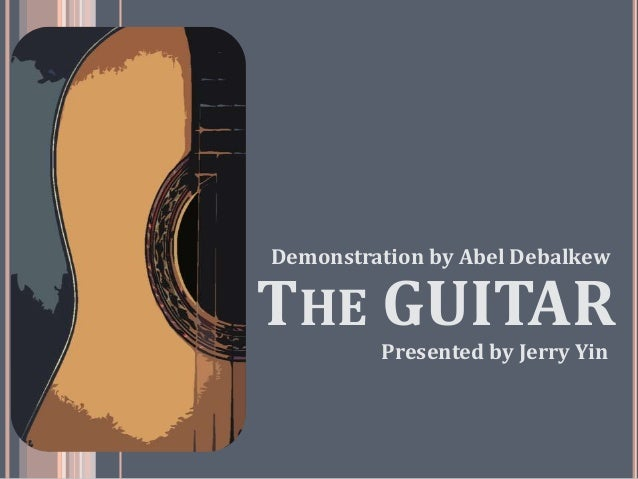THE GUITAR Presented by Jerry Yin Demonstration by Abel Debalkew