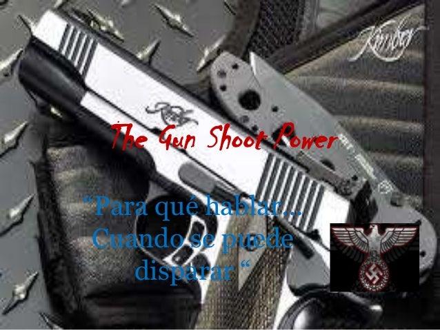 """The Gun Shoot Power """"Para qué hablar… Cuando se puede disparar """""""